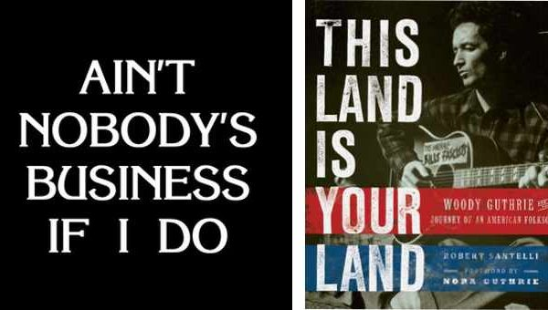 "A composite image consisting of the words ""Ain't Nobody's Business if I Do combined with an image of a book cover for ""This Land is Your Land"" with Woody Guthrie holding a guitar."